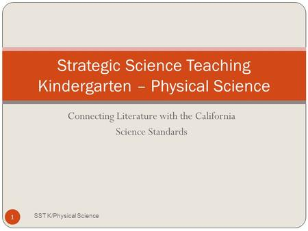 Connecting Literature with the California Science Standards Strategic Science Teaching Kindergarten – Physical Science 1 SST K/Physical Science.