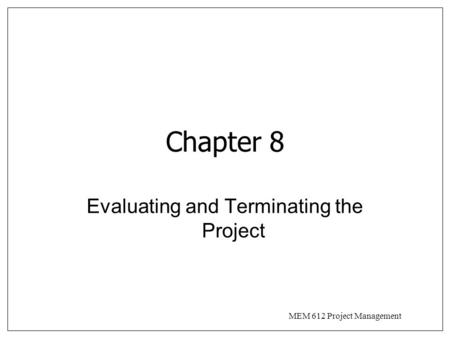 MEM 612 Project Management Chapter 8 Evaluating and Terminating the Project.