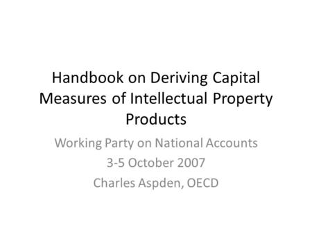 Handbook on Deriving Capital Measures of Intellectual Property Products Working Party on National Accounts 3-5 October 2007 Charles Aspden, OECD.