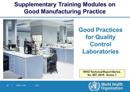QC | Slide 1 of 40 2013 Good Practices for Quality Control Laboratories Supplementary Training Modules on Good Manufacturing Practice WHO Technical Report.