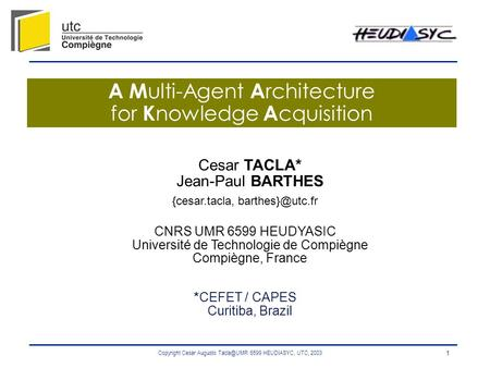 Copyright Cesar Augusto 6599 HEUDIASYC, UTC, 2003 1 A M ulti-Agent A rchitecture for K nowledge A cquisition Cesar TACLA* Jean-Paul BARTHES {cesar.tacla,