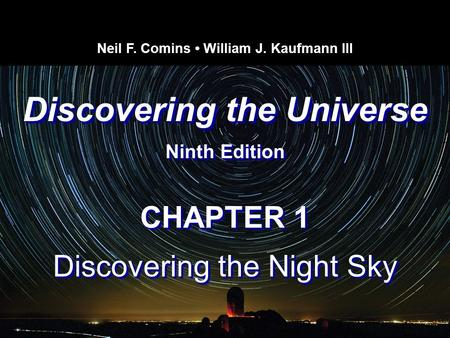 Discovering the Universe Ninth Edition Discovering the Universe Ninth Edition Neil F. Comins William J. Kaufmann III CHAPTER 1 Discovering the Night Sky.
