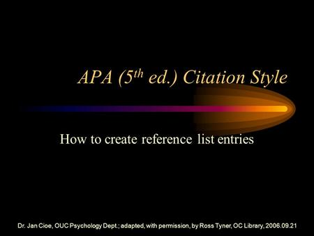 Dr. Jan Cioe, OUC Psychology Dept.; adapted, with permission, by Ross Tyner, OC Library, 2006.09.21 APA (5 th ed.) Citation Style How to create reference.
