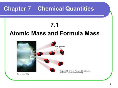 1 Chapter 7 Chemical Quantities 7.1 Atomic Mass and Formula Mass Copyright © 2005 by Pearson Education, Inc. Publishing as Benjamin Cummings.