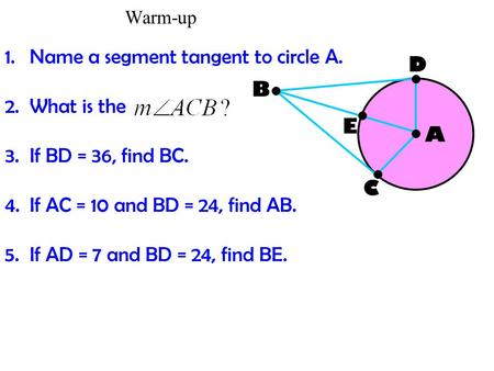 Warm-up 1.Name a segment tangent to circle A. 2.What is the 3.If BD = 36, find BC. 4.If AC = 10 and BD = 24, find AB. 5.If AD = 7 and BD = 24, find BE.