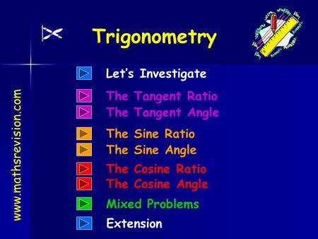 www.mathsrevision.com Trigonometry Let's Investigate Extension The Tangent Ratio The Tangent Angle The Sine Ratio The Sine Angle The Cosine Ratio The.