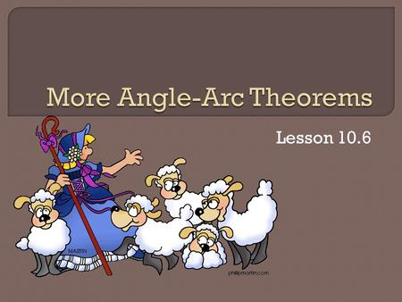Lesson 10.6.  Theorem 89: If two inscribed or tangent- chord angles intercept the same arc, then they are congruent.
