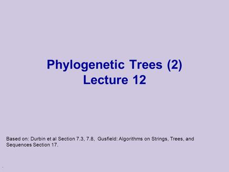 . Phylogenetic Trees (2) Lecture 12 Based on: Durbin et al Section 7.3, 7.8, Gusfield: Algorithms on Strings, Trees, and Sequences Section 17.