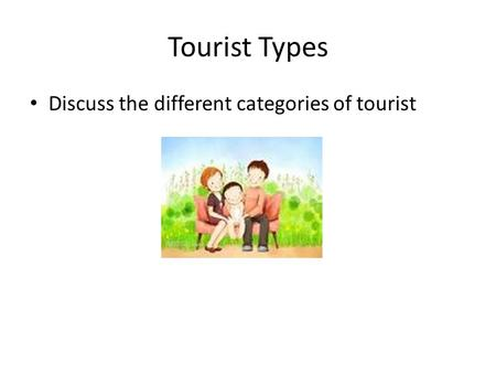 Tourist Types Discuss the different categories of tourist.
