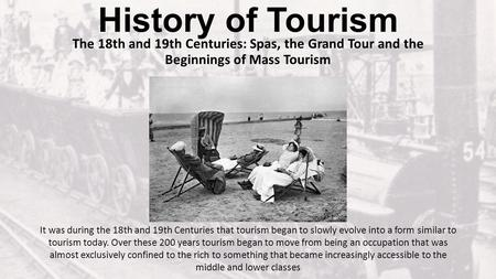 History of Tourism The 18th and 19th Centuries: Spas, the Grand Tour and the Beginnings of Mass Tourism It was during the 18th and 19th Centuries that.