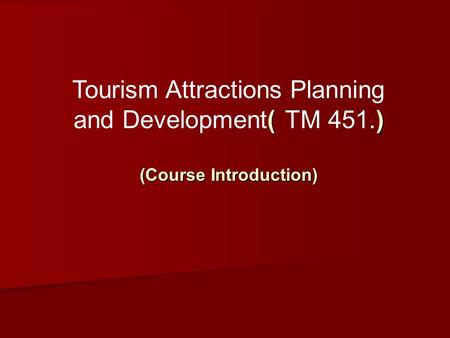 ( ) Tourism Attractions Planning and Development( TM 451.) (Course Introduction)