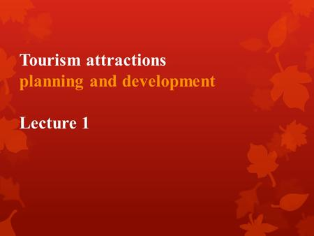 Tourism attractions planning and development Lecture 1.