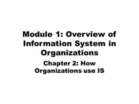 Module 1: Overview of Information System in Organizations Chapter 2: How Organizations use IS.