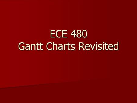 ECE 480 Gantt Charts Revisited. Keys to Successful Gantt Charts USE the default, finish-to-start, constraints obtained by specifying predecessors, unless.