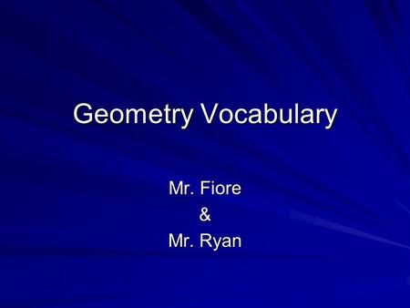 Geometry Vocabulary Mr. Fiore & Mr. Ryan. What is Geometry? Geometry is the study of shapes They studied Geometry in Ancient Mesopotamia & Ancient Egypt.