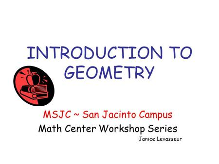 INTRODUCTION TO GEOMETRY MSJC ~ San Jacinto Campus Math Center Workshop Series Janice Levasseur.