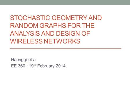 STOCHASTIC GEOMETRY AND RANDOM GRAPHS FOR THE ANALYSIS AND DESIGN OF WIRELESS NETWORKS Haenggi et al EE 360 : 19 th February 2014.