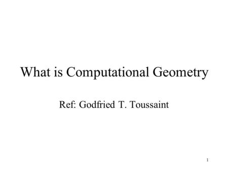 1 What is Computational Geometry Ref: Godfried T. Toussaint.