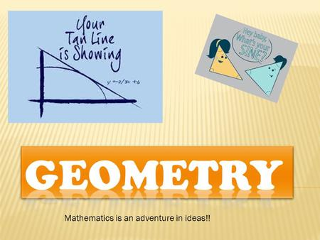 Mathematics is an adventure in ideas!!.  Geometry is a study of shapes, sizes, patterns and also don't forget positions.  It is also a part of mathematics.