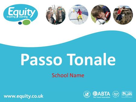 Www.equity.co.uk Passo Tonale School Name. www.equity.co.uk Equity Inspiring Learning Fully ABTA bonded with own ATOL licence Members of the School Travel.