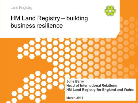 HM Land Registry – building business resilience Julie Barry Head of International Relations HM Land Registry for England and Wales March 2015.