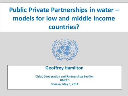 UNECE Public-Private Partnerships (PPP) Initiative Public Private Partnerships in water – models for low and middle income countries? Geoffrey Hamilton.