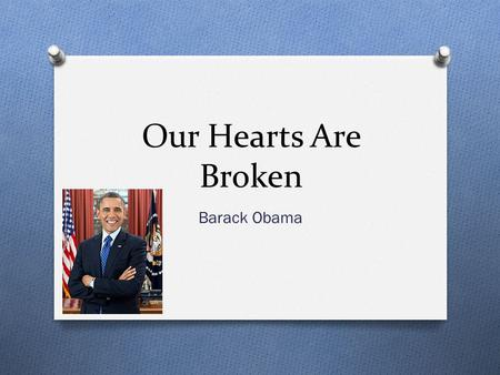 Our Hearts Are Broken Barack Obama. Background Info O Born August 4, 1961 O He is the 44 th and the current President of the United States. O First President.