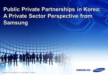 Copyright ⓒ 2011 Samsung SDS Co., Ltd. All rights reserved | Confidential Public Private Partnerships in Korea: A Private Sector Perspective from Samsung.