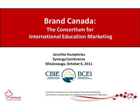 Brand Canada: The Consortium for International Education Marketing Jennifer Humphries Synergy Conference Mississauga, October 6, 2011.