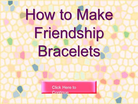 How to Make Friendship Bracelets Click Here to Continue.