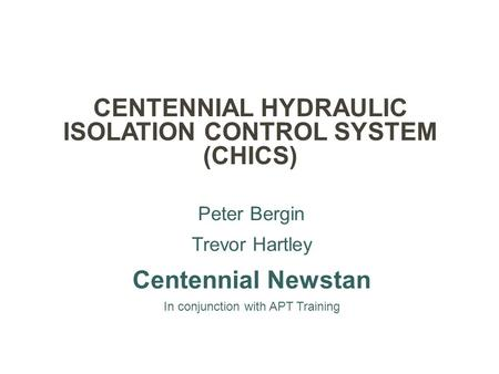CENTENNIAL HYDRAULIC ISOLATION CONTROL SYSTEM (CHICS) Peter Bergin Trevor Hartley Centennial Newstan In conjunction with APT Training.
