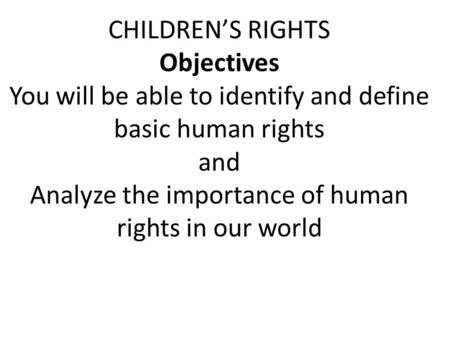 CHILDREN'S RIGHTS Objectives You will be able to identify and define basic human rights and Analyze the importance of human rights in our world.