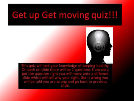 Get up Get moving quiz!!! This quiz will test your knowledge of keeping healthy. On each on slide there will be 1 questions 3 answers, get the question.