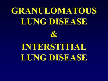 GRANULOMATOUS LUNG DISEASE & INTERSTITIAL LUNG DISEASE.