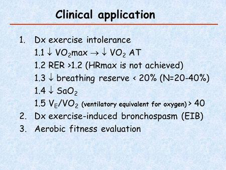 Clinical application 1.Dx exercise intolerance 1.1  VO 2 max   VO 2 AT 1.2 RER >1.2 (HRmax is not achieved) 1.3  breathing reserve < 20% (N=20-40%)
