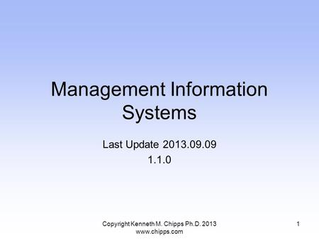 Management Information Systems Last Update 2013.09.09 1.1.0 Copyright Kenneth M. Chipps Ph.D. 2013 www.chipps.com 1.