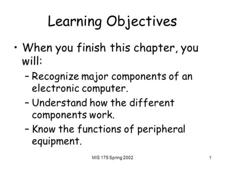 MIS 175 Spring 20021 Learning Objectives When you finish this chapter, you will: –Recognize major components of an electronic computer. –Understand how.