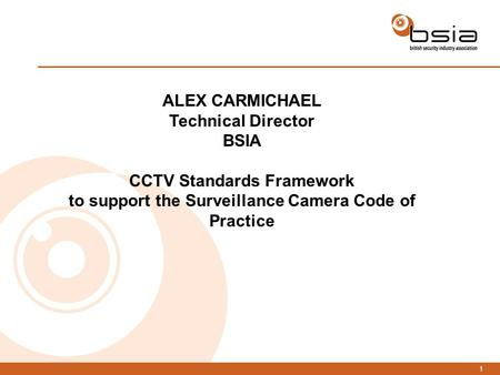 1 ALEX CARMICHAEL Technical Director BSIA CCTV Standards Framework to support the Surveillance Camera Code of Practice.