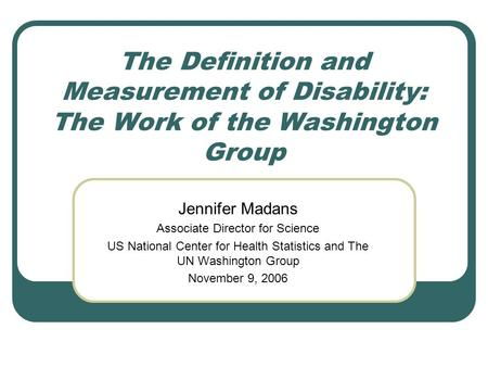 The Definition and Measurement of Disability: The Work of the Washington Group Jennifer Madans Associate Director for Science US National Center for Health.