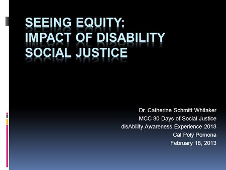 Dr. Catherine Schmitt Whitaker MCC 30 Days of Social Justice disAbility Awareness Experience 2013 Cal Poly Pomona February 18, 2013.