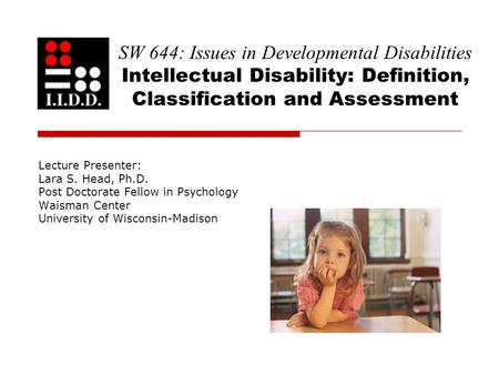 SW 644: Issues in Developmental Disabilities Intellectual Disability: Definition, Classification and Assessment Lecture Presenter: Lara S. Head, Ph.D.
