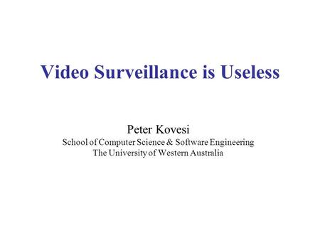Video Surveillance is Useless Peter Kovesi School of Computer Science & Software Engineering The University of Western Australia.
