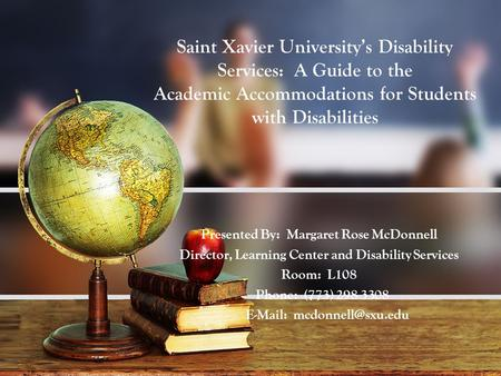 Saint Xavier University's Disability Services: A Guide to the Academic Accommodations for Students with Disabilities Presented By: Margaret Rose McDonnell.