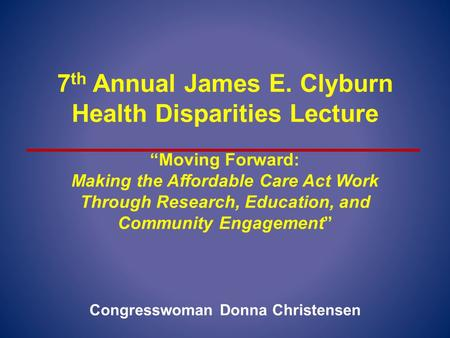 "7 th Annual James E. Clyburn Health Disparities Lecture ""Moving Forward: Making the Affordable Care Act Work Through Research, Education, and Community."