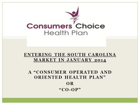 "ENTERING THE SOUTH CAROLINA MARKET IN JANUARY 2014 A ""CONSUMER OPERATED AND ORIENTED HEALTH PLAN"" OR ""CO-OP"" 1."