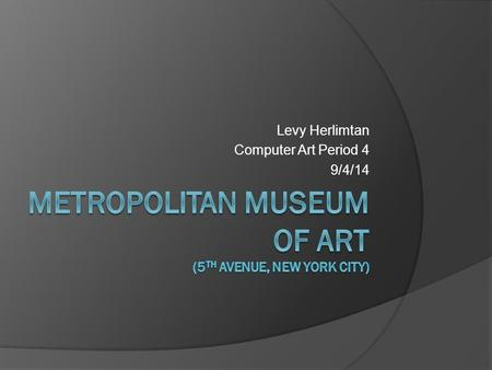 Levy Herlimtan Computer Art Period 4 9/4/14. The Metropolitan Museum of Art (colloquially The Met) is the largest art museum in the United States and.