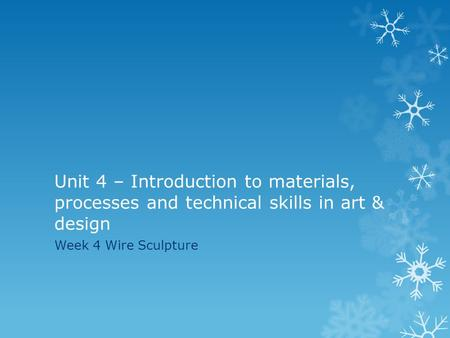 Unit 4 – Introduction to materials, processes and technical skills in art & design Week 4 Wire Sculpture.