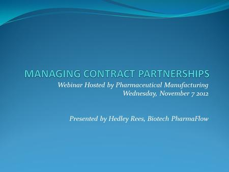 Webinar Hosted by Pharmaceutical Manufacturing Wednesday, November 7 2012 Presented by Hedley Rees, Biotech PharmaFlow.