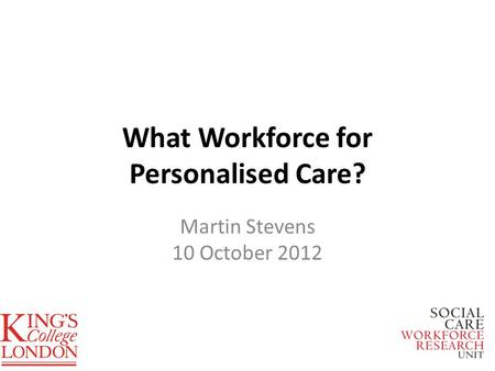 What Workforce for Personalised Care? Martin Stevens 10 October 2012.