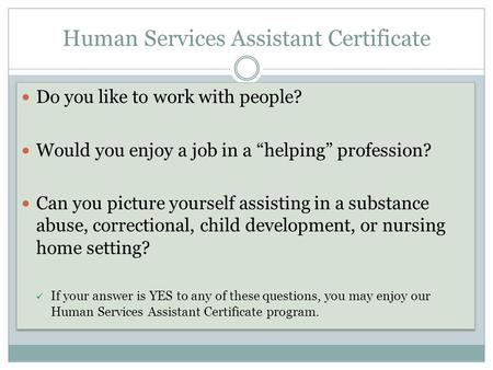 "Human Services Assistant Certificate Do you like to work with people? Would you enjoy a job in a ""helping"" profession? Can you picture yourself assisting."